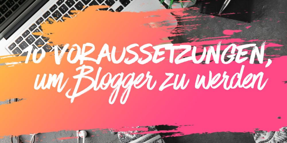 Du möchtest Blogger werden? Diese 10 wichtigen Voraussetzungen solltest du erfüllen